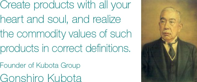 Create products with all your heart and soul, and realize the commodity values of such products in correct definitions. Founder of Kubota Group Gonshiro Kubota