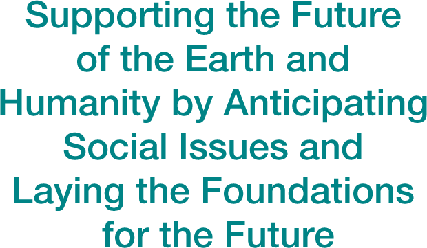 Supporting the Future of the Earth and Humanity by Anticipating Social Issues and Laying the Foundations for the Future